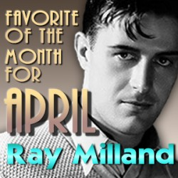 """Announcing our """"Favorite of the Month"""" for April: Ray Milland"""